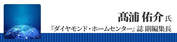 『ダイヤモンド・ホームセンター』誌 副編集長 髙浦 佑介 氏