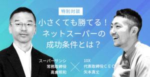 スーパーサンシ高倉照和常務×10X矢本真丈CEOが徹底討論!