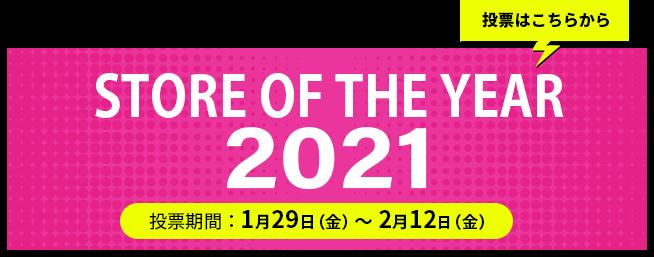 STORE OF THE YEAR 2021 投票期間:1月29日(金)~2月12日(金)投票はこちらから