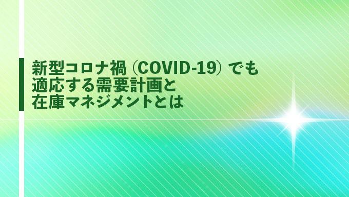 新型コロナ禍(COVID-19)でも適応する需要計画と在庫マネジメントとは