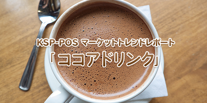 KSP-POS マーケットトレンドレポート「ココアドリンク」