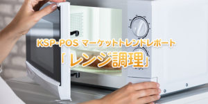 KSP-POS マーケットトレンドレポート「レンジ調理」